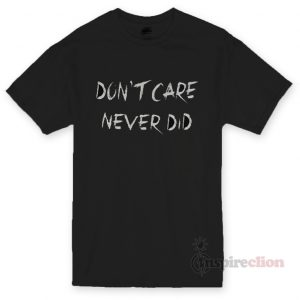 Don't Care Never Did T-shirt Cheap Custom