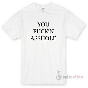 You Fuck'n Asshole T-shirt Cheap Custom