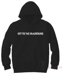Off To The Mountain Hoodie Cheap Custom Unisex