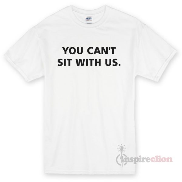 You Can't Sit With Us T-shirt Cheap Custom