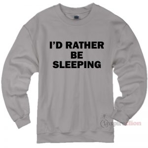 I'd Rather Be Sleeping Sweatshirt Cheap Custom