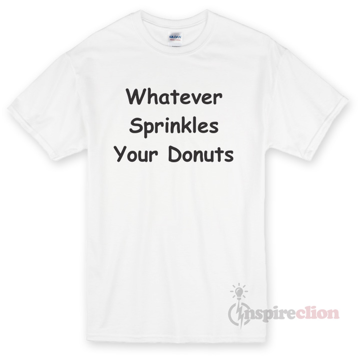 Whatever Sprinkles Your Donuts T-shirt Cheap Custom