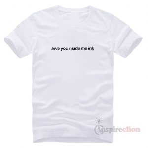 Spring Sale Awe You Made Me Ink T-shirt Unisex