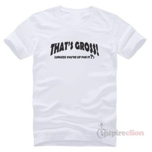 For Sale Thats Gross Unless Youre Up For It T-shirt