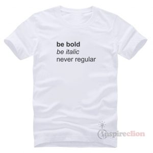Be Bold Be italic Never Regular T-Shirt Trendy Clothes