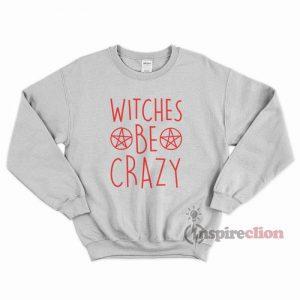 Witches Be Crazy Halloween Merchandise Sweatshirt