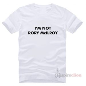I'm Not Rory McILRoy T-Shirt Trendy Custom