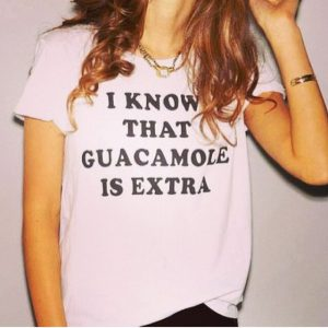 I Know That Gucamole Is Extra T-Shirt Cheap Trendy