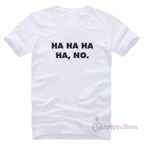 Ha Ha Ha Ha, No. Funny T-Shirt Trendy Custom