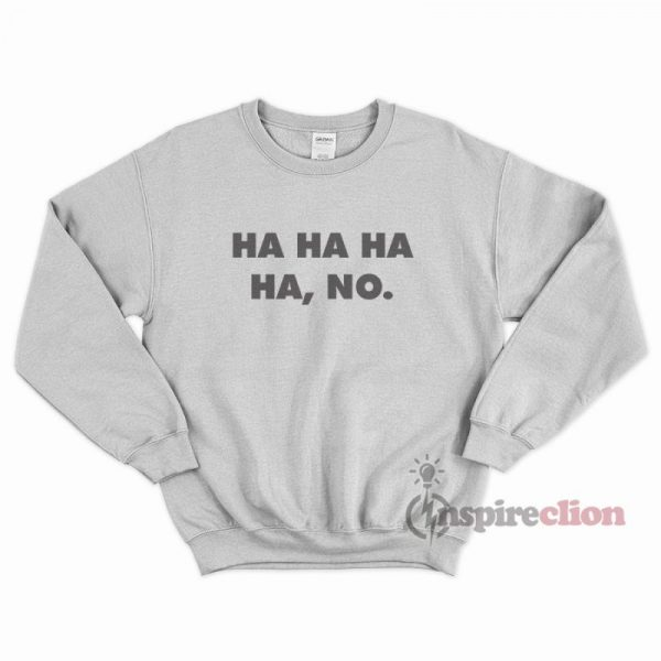 Ha Ha Ha Ha, No. Funny Sweatshirt Trendy Clothes