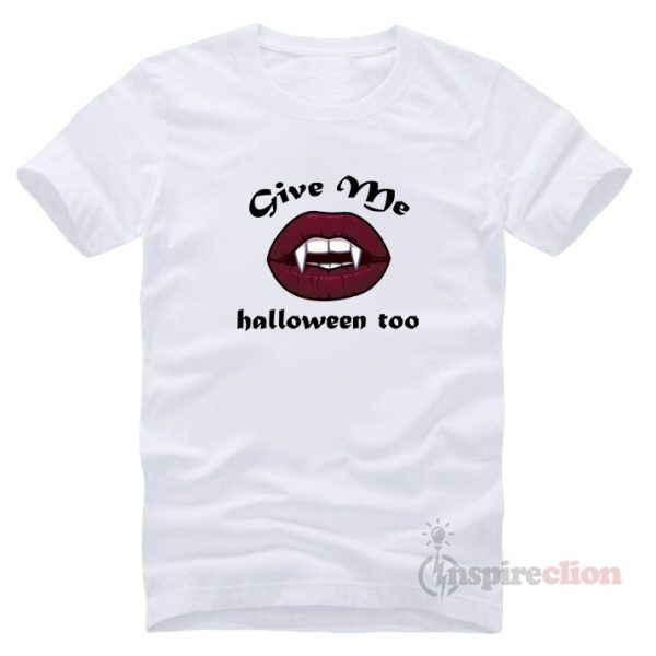 Give Me Halloween Too T-Shirt Clothes