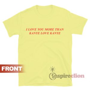 I Love You More Than Kanye Love Kanye T-shirt