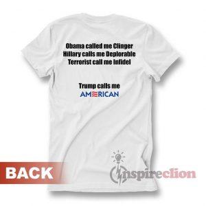 Obama called me Clinger Hillary calls me Deplorable Terrorists call me Infidel Trump calls me AMERICAN! T-shirt