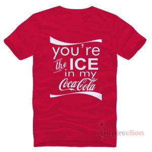 You're The Ice In My Coca Cola T-shirt