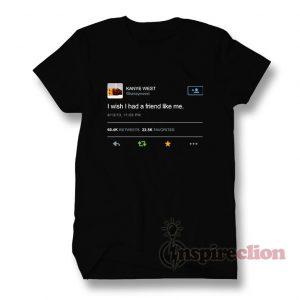 Kanye West Tweet I Wish I Had A Friend Like Me T-shirt