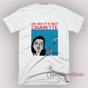 It's Not Cigarette Funny T-Shirt Unisex