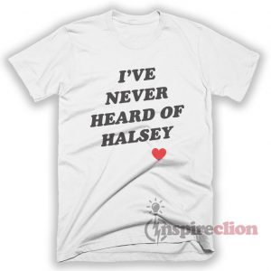 I've Never Heard Of Halsey T-shirt
