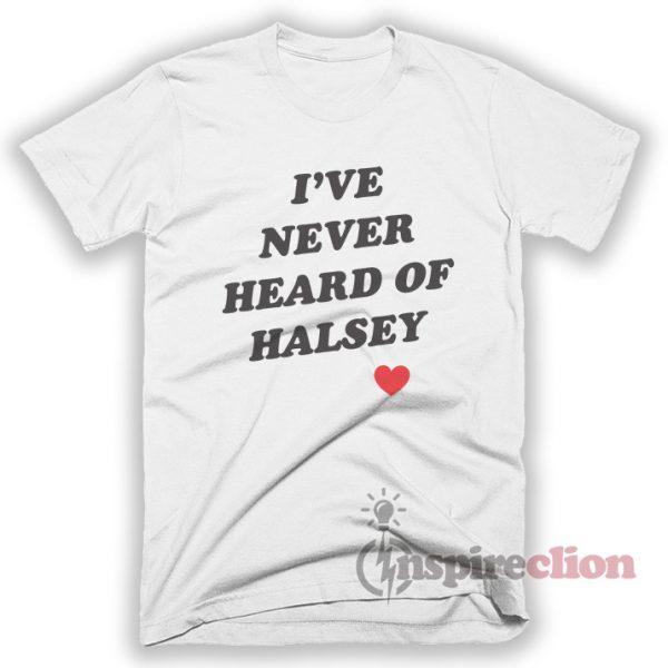 I've Never Heard Of Halsey T-shirt