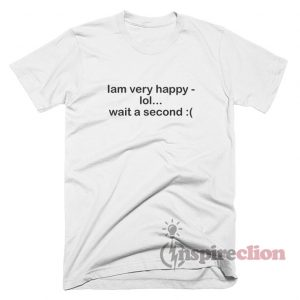 Iam Verry Happy Lol Wait A Second T-Shirt