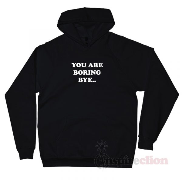 You Are Boring Bye Quotes Hoodie