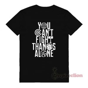 You Can't Fight Thanos Alone Avengers End Game T-Shirt