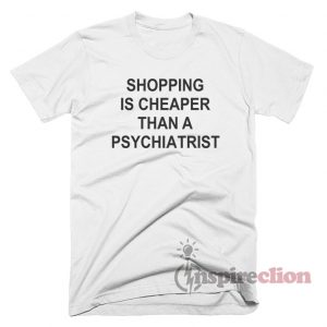 Shopping Is Cheaper Quotes T-Shirt
