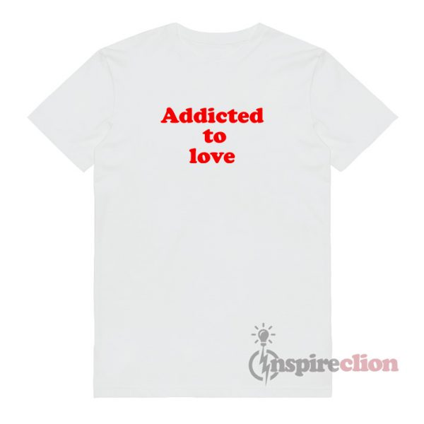 Addicted To LOVE Quotes T-Shirt
