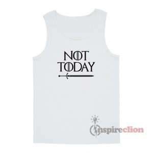 Not Today Game Of Thrones Tank Top Funny