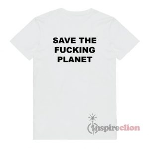 Save The Fucking Planet T-Shirt Unisex