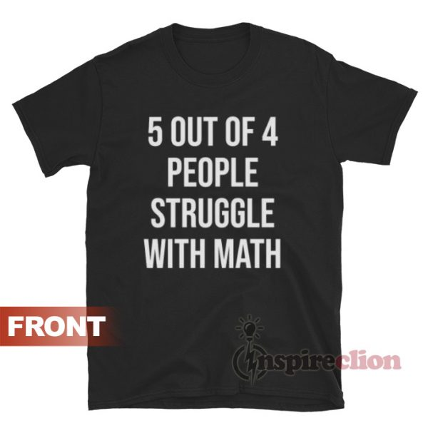 5 Of 4 People Struggle With Math T-shirt