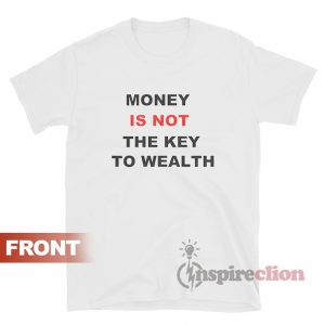 Money Is Not The Key To Wealth T-shirt