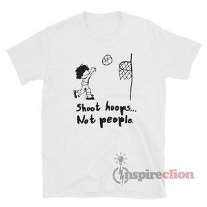 Basketball Shoot Hoops Not People T-shirt
