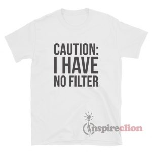 Caution I Have No Filter T-Shirt
