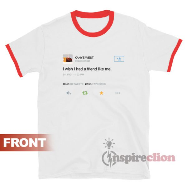 Kanye West Twitter I Wish I Had A Friend Ringer T-Shirt