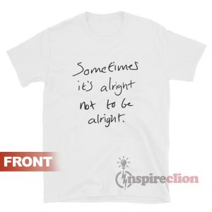 Sometimes It's Alright Not To Be Alright T-Shirt Quotes