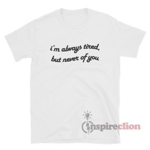 Always Tired But Never Of You T-Shirt Quotes
