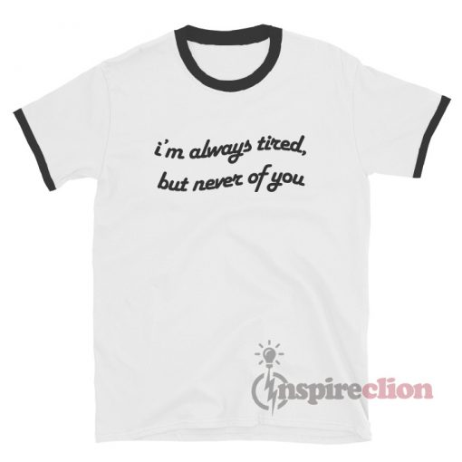Always Tired But Never Of You Ringer T-Shirt Quotes