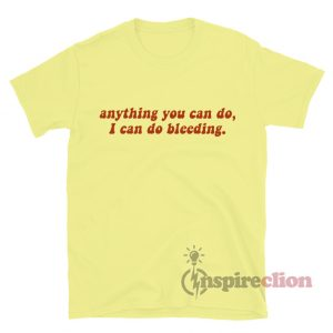 Anything You Can Do, I Can Do Bleeding. Feminist T-shirt