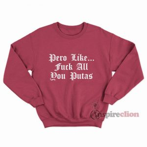 Pero Like Fuck All You Putas Sweatshirt Unisex