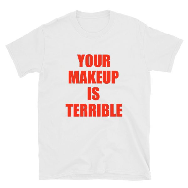 Your Makeup Is Terrible Alaska Thunderfuck T-shirt