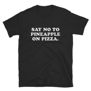 Say No To Pineapple On Pizza T-shirt Cheap Custom