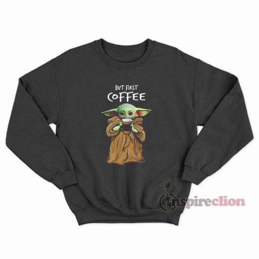 Baby Yoda But First Coffee Sweatshirt