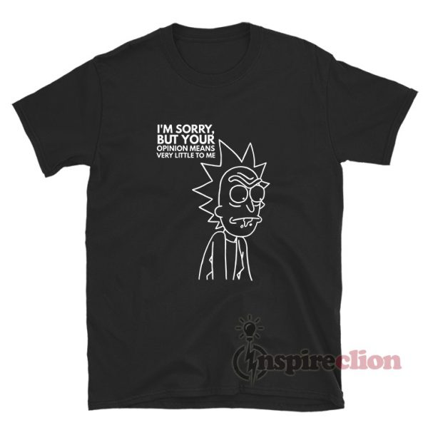 I'm Sorry But Your Opinion Means Very Little To Me T-shirt Rick And Morty