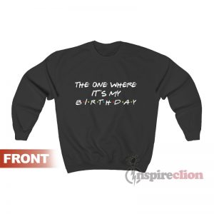 The One Where It's My Birthday Friends Sweatshirt Unisex