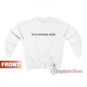 Lol Ur Not Harry Styles Custom Sweatshirt