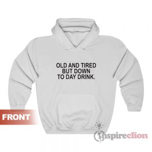 Old And Tired But Down To Day Drink Hoodie