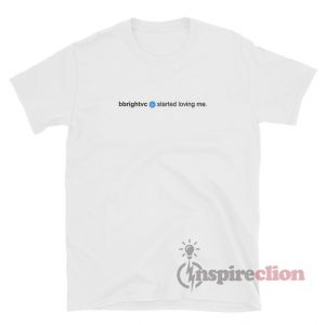 Bbrightvc Verified Started Loving Me T-Shirt