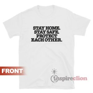 Stay Home Stay Safe Protect Each Other T-Shirt