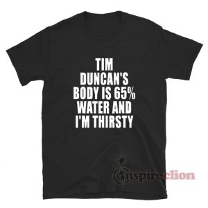 Tim Duncan's Body Is 65% Water And I'm Thirsty T-Shirt