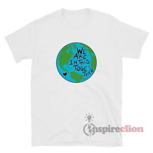 We Are In This Together Earth T-Shirt For Unisex
